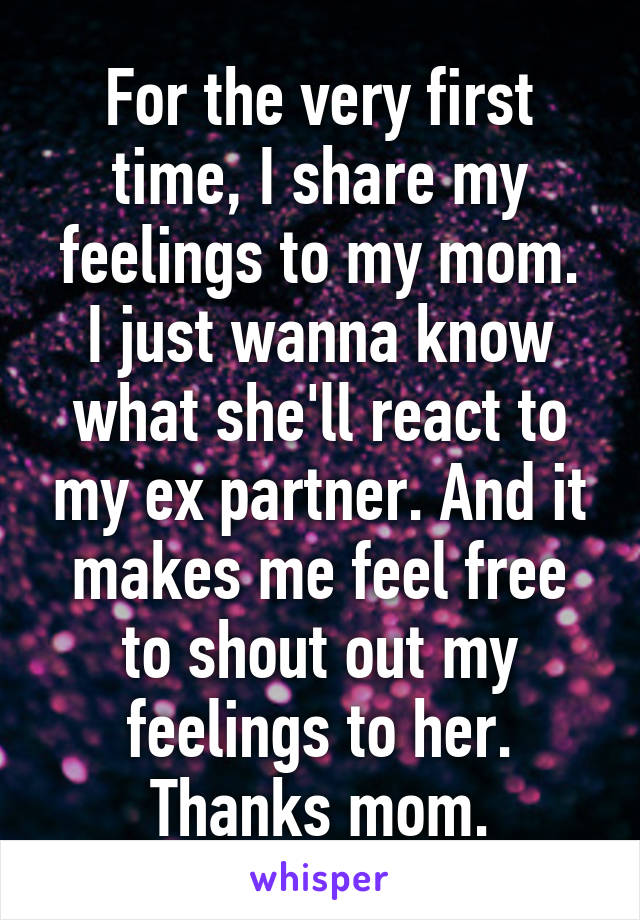 For the very first time, I share my feelings to my mom. I just wanna know what she'll react to my ex partner. And it makes me feel free to shout out my feelings to her. Thanks mom.