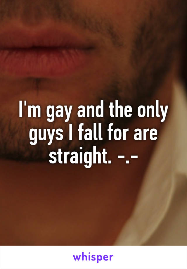 I'm gay and the only guys I fall for are straight. -.-