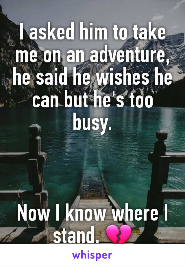 I asked him to take me on an adventure, he said he wishes he can but he's too busy.    Now I know where I stand. 💔