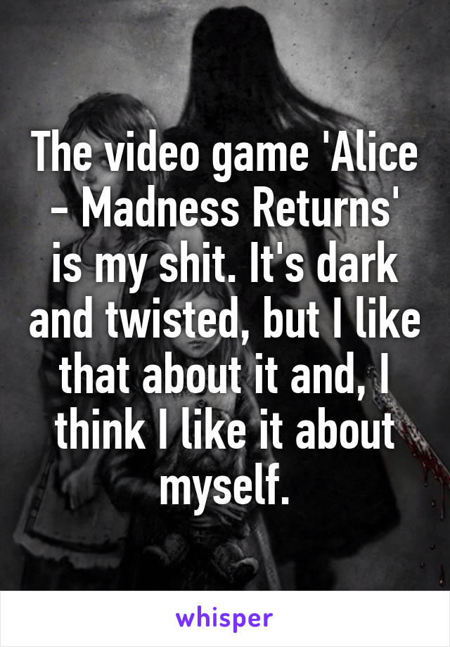 The video game 'Alice - Madness Returns' is my shit. It's dark and twisted, but I like that about it and, I think I like it about myself.