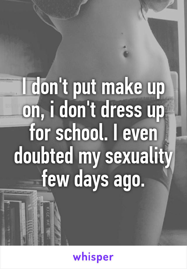 I don't put make up on, i don't dress up for school. I even doubted my sexuality few days ago.