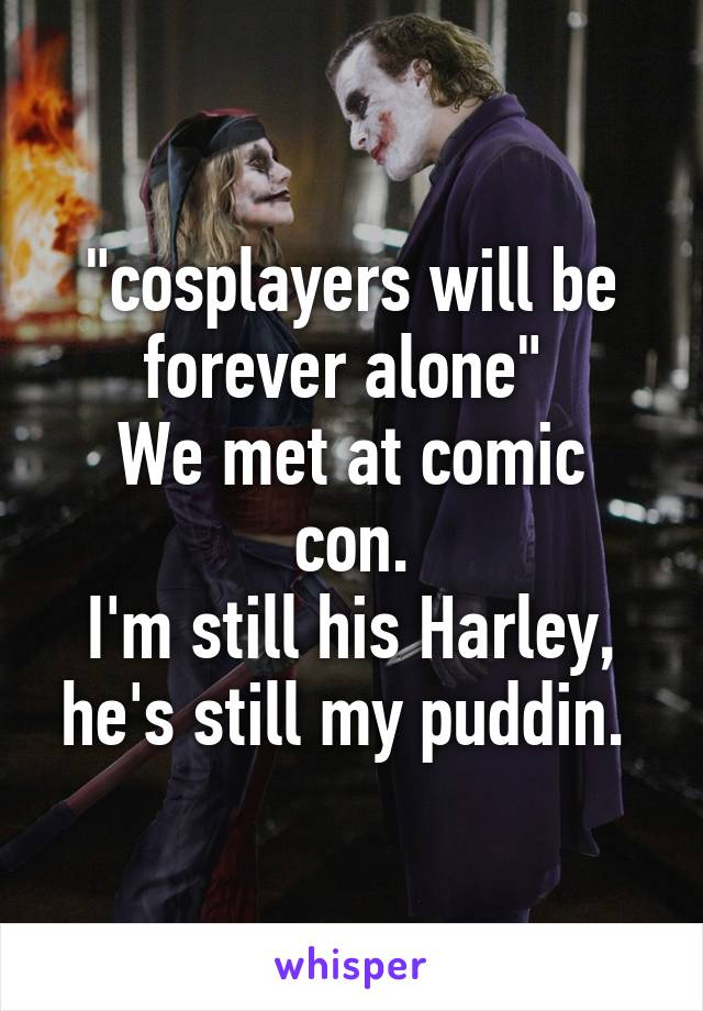 """""""cosplayers will be forever alone""""  We met at comic con. I'm still his Harley, he's still my puddin."""