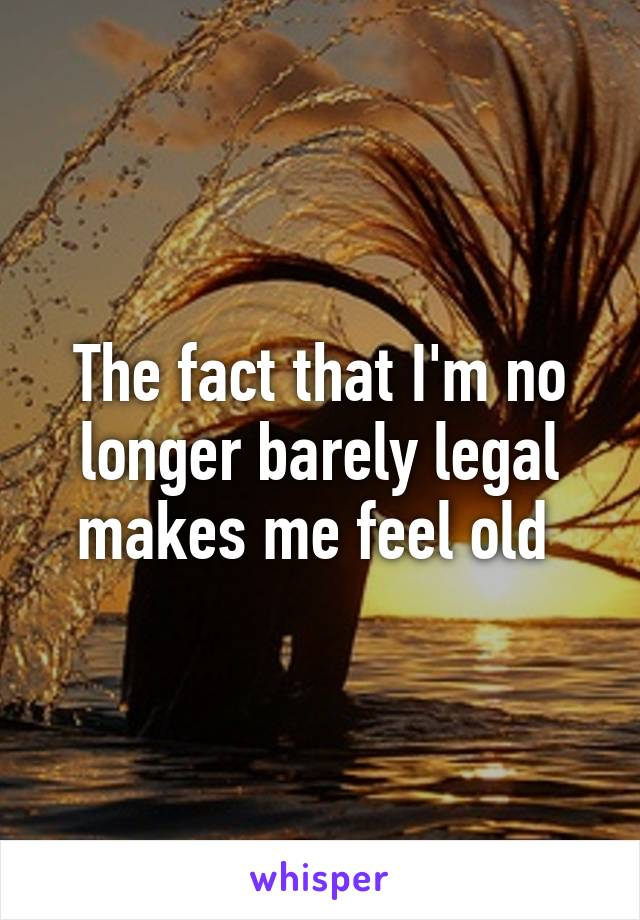 The fact that I'm no longer barely legal makes me feel old
