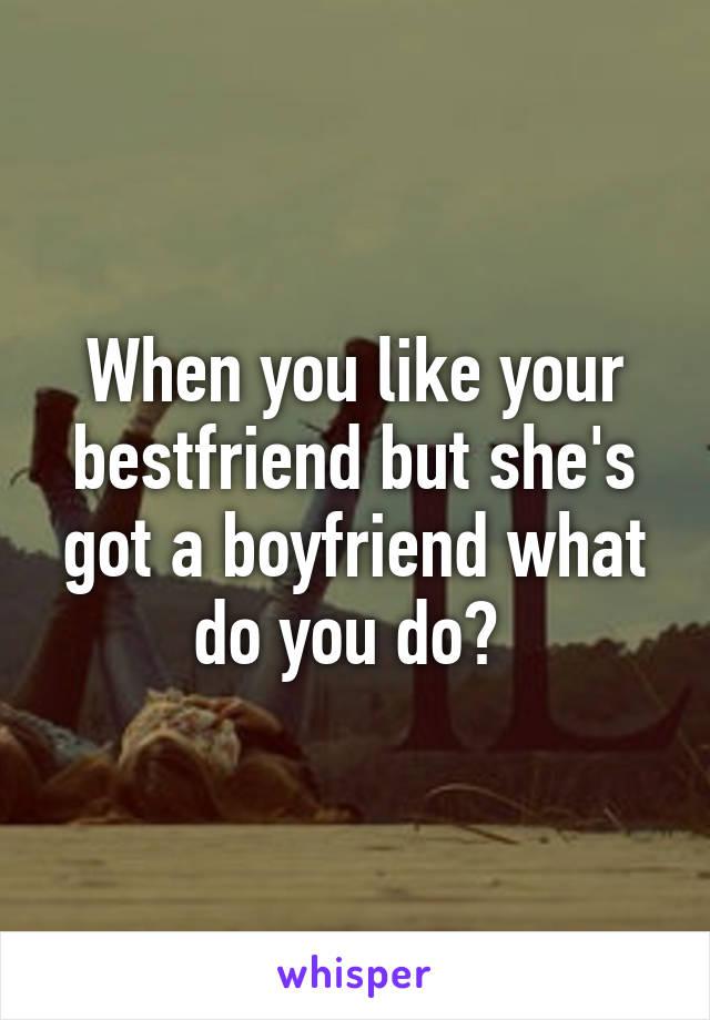 When you like your bestfriend but she's got a boyfriend what do you do?
