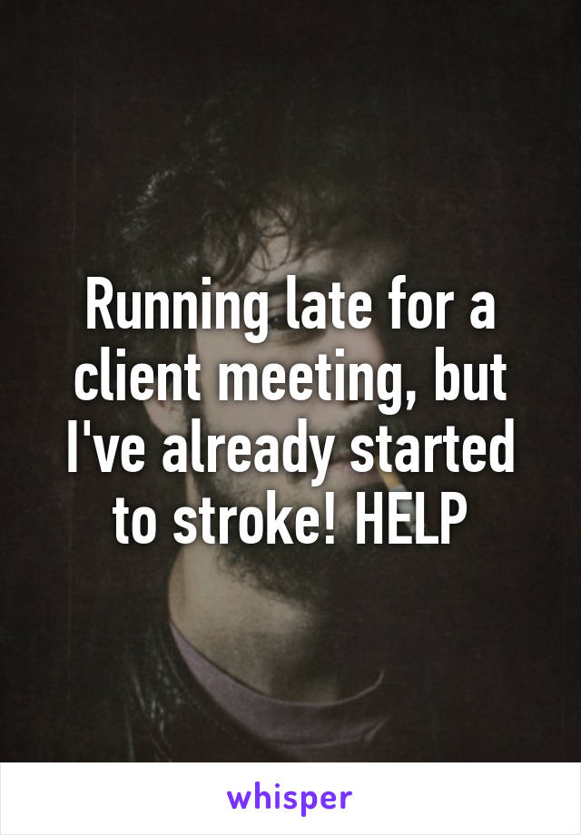 Running late for a client meeting, but I've already started to stroke! HELP
