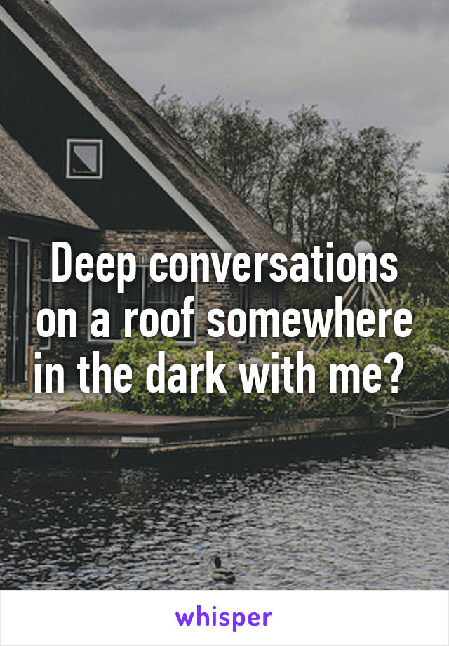 Deep conversations on a roof somewhere in the dark with me?