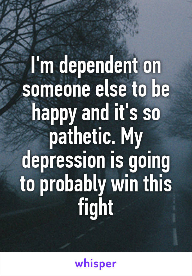 I'm dependent on someone else to be happy and it's so pathetic. My depression is going to probably win this fight