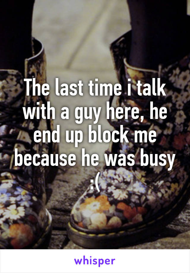 The last time i talk with a guy here, he end up block me because he was busy :(