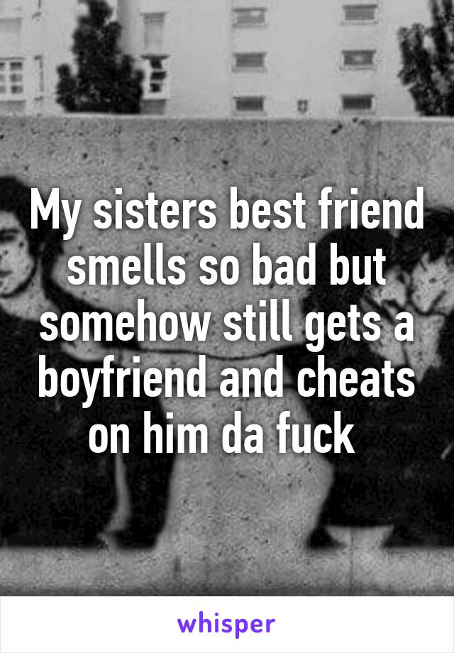 My sisters best friend smells so bad but somehow still gets a boyfriend and cheats on him da fuck