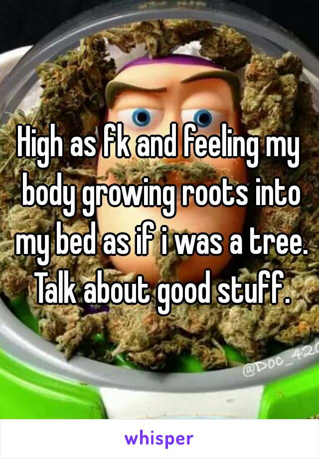 High as fk and feeling my body growing roots into my bed as if i was a tree. Talk about good stuff.