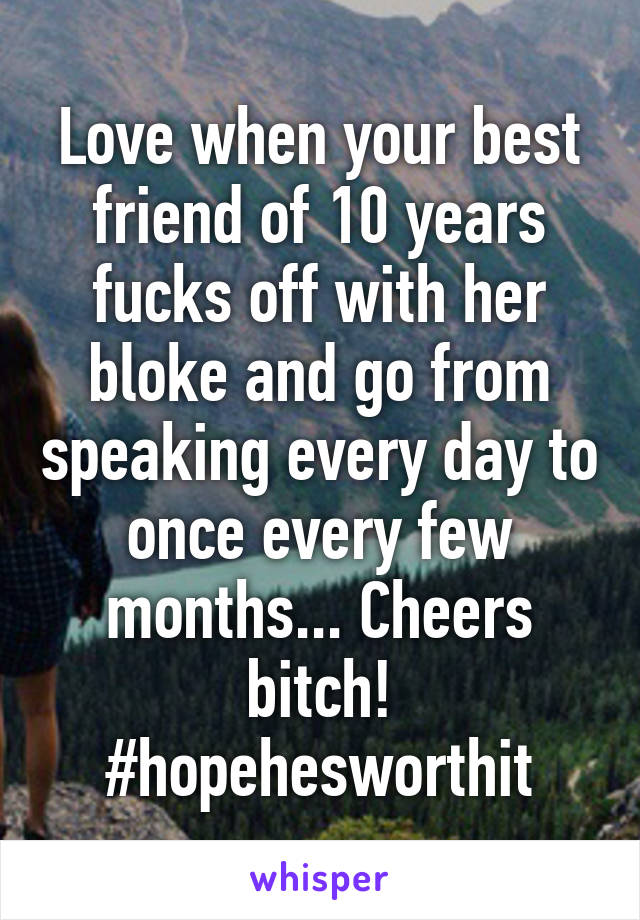 Love when your best friend of 10 years fucks off with her bloke and go from speaking every day to once every few months... Cheers bitch! #hopehesworthit