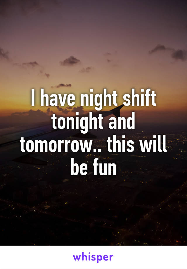 I have night shift tonight and tomorrow.. this will be fun