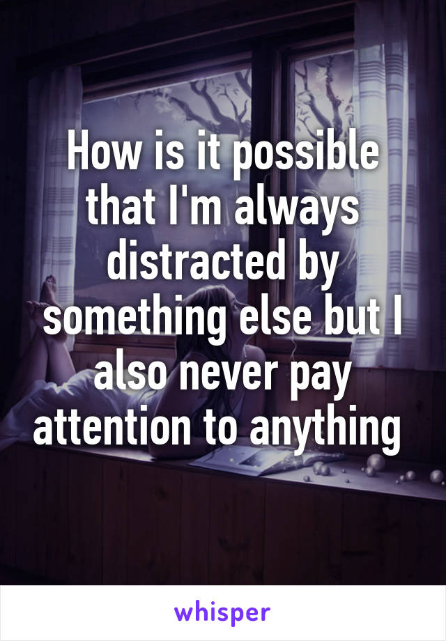 How is it possible that I'm always distracted by something else but I also never pay attention to anything