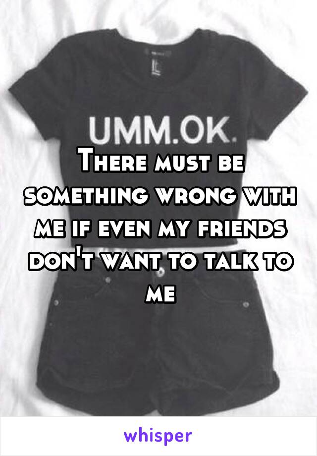 There must be something wrong with me if even my friends don't want to talk to me