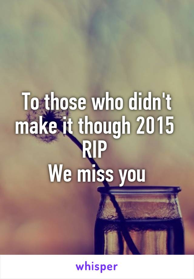 To those who didn't make it though 2015  RIP  We miss you