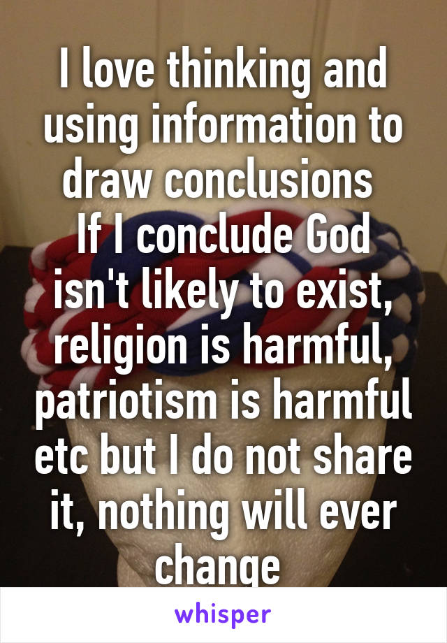 I love thinking and using information to draw conclusions  If I conclude God isn't likely to exist, religion is harmful, patriotism is harmful etc but I do not share it, nothing will ever change