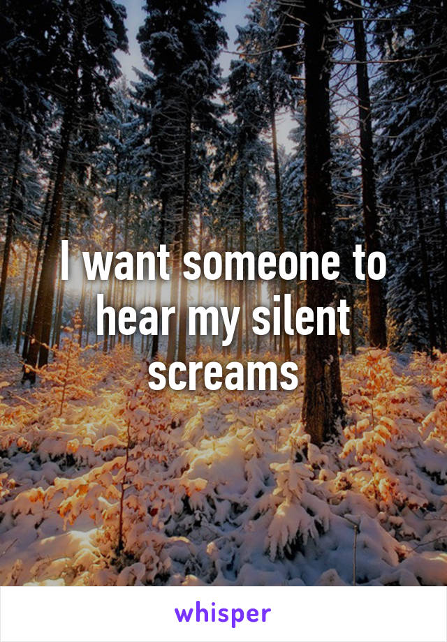 I want someone to hear my silent screams