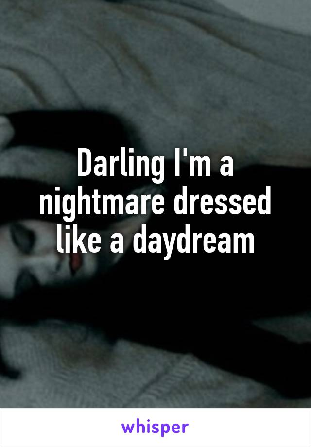 Darling I'm a nightmare dressed like a daydream