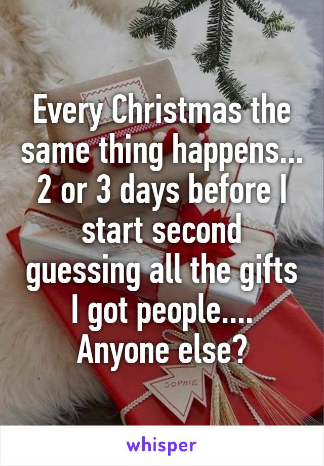 Every Christmas the same thing happens... 2 or 3 days before I start second guessing all the gifts I got people.... Anyone else?
