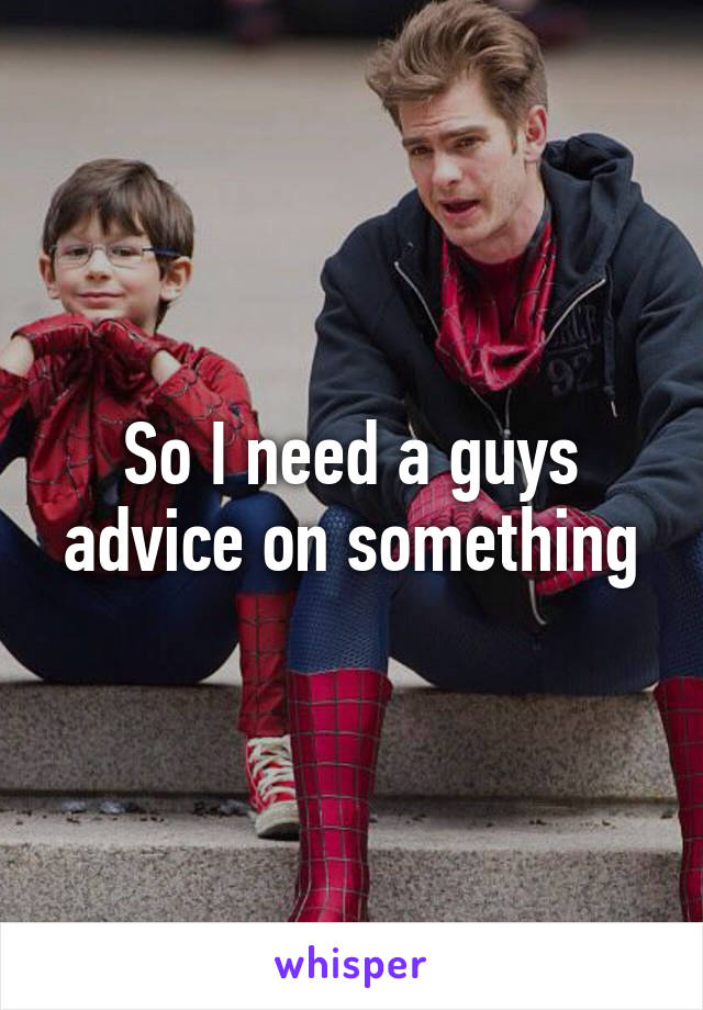 So I need a guys advice on something