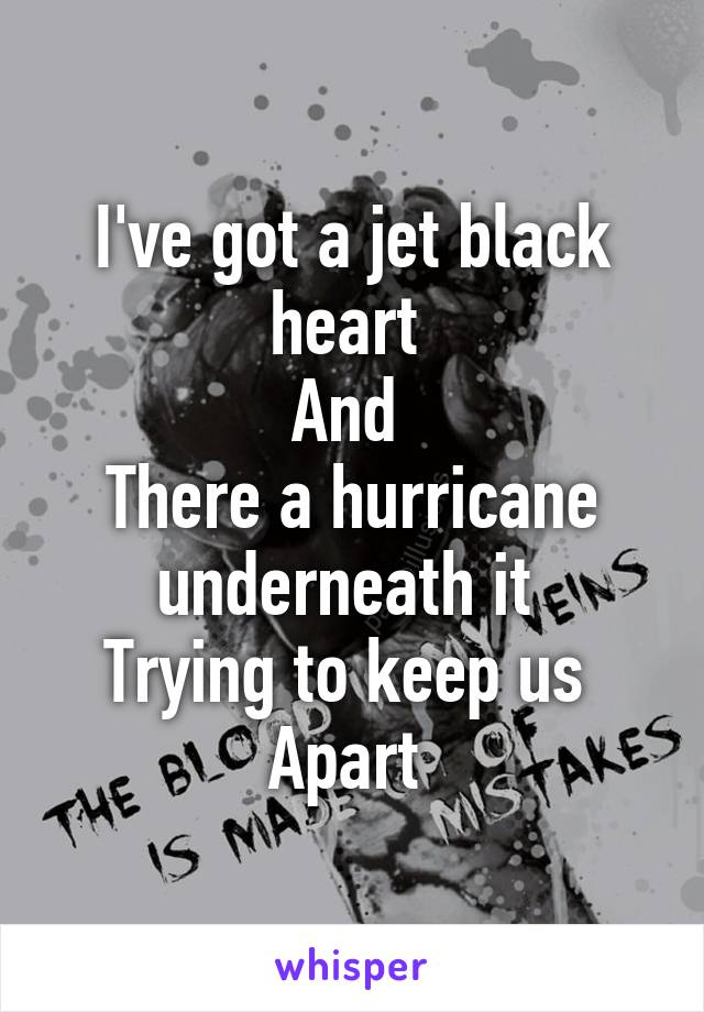 I've got a jet black heart  And  There a hurricane underneath it  Trying to keep us  Apart
