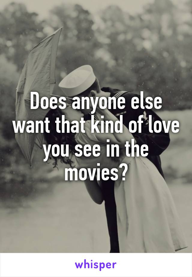 Does anyone else want that kind of love you see in the movies?