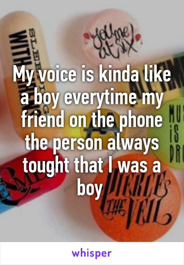 My voice is kinda like a boy everytime my friend on the phone the person always tought that I was a boy