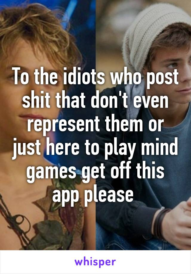 To the idiots who post shit that don't even represent them or just here to play mind games get off this app please