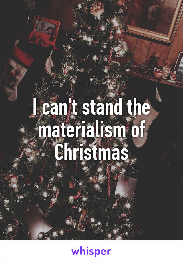 I can't stand the materialism of Christmas