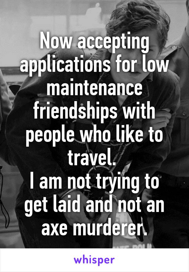 Now accepting applications for low maintenance friendships with people who like to travel.  I am not trying to get laid and not an axe murderer.