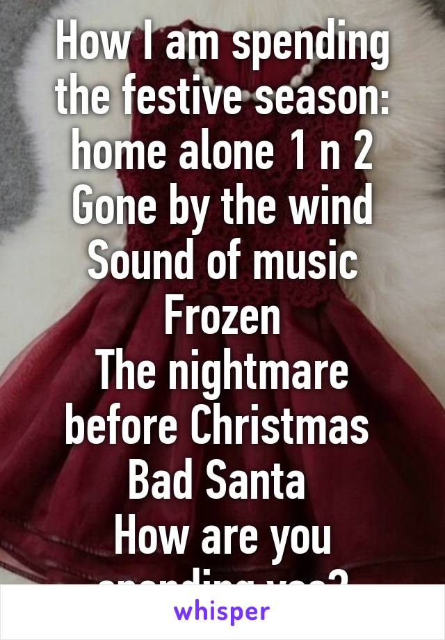 How I am spending the festive season: home alone 1 n 2 Gone by the wind Sound of music Frozen The nightmare before Christmas  Bad Santa  How are you spending yos?