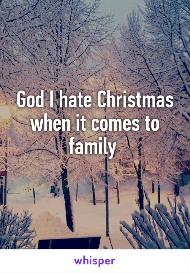 God I hate Christmas when it comes to family