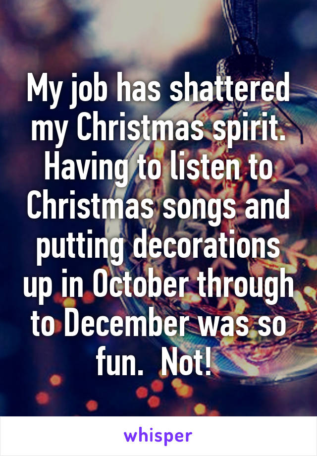 My job has shattered my Christmas spirit. Having to listen to Christmas songs and putting decorations up in October through to December was so fun.  Not!