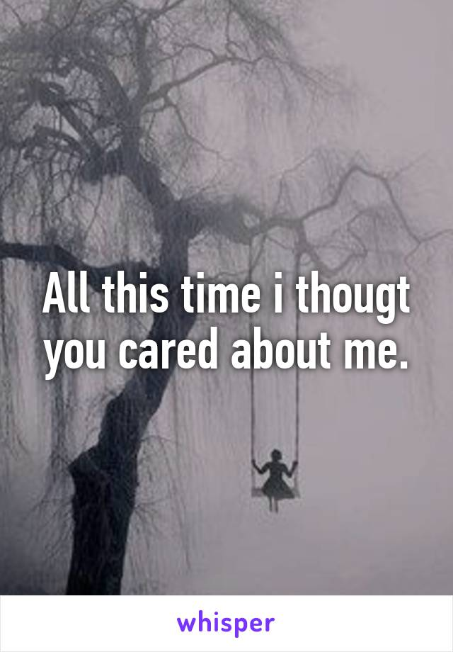 All this time i thougt you cared about me.