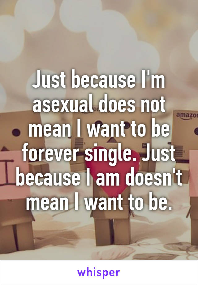 Just because I'm asexual does not mean I want to be forever single. Just because I am doesn't mean I want to be.