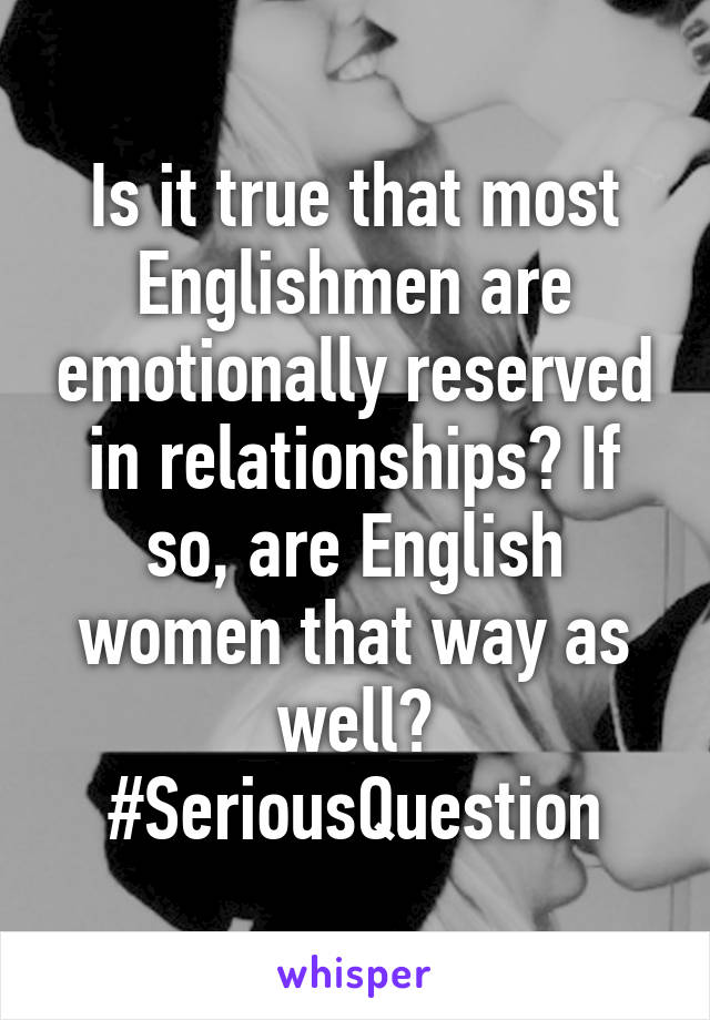 Is it true that most Englishmen are emotionally reserved in relationships? If so, are English women that way as well? #SeriousQuestion