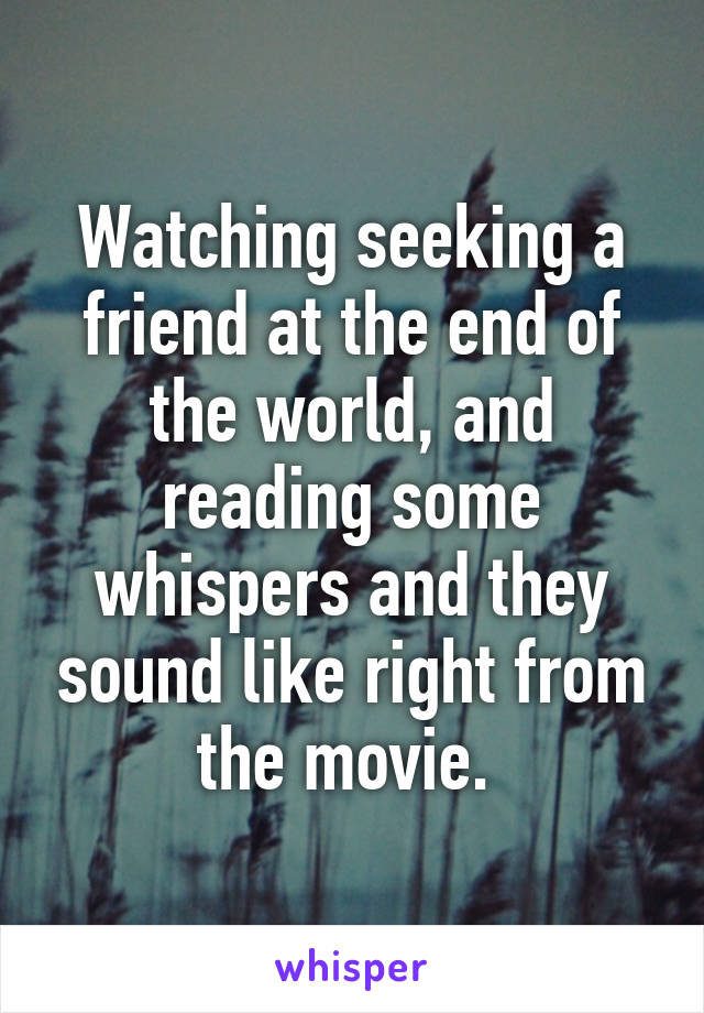 Watching seeking a friend at the end of the world, and reading some whispers and they sound like right from the movie.
