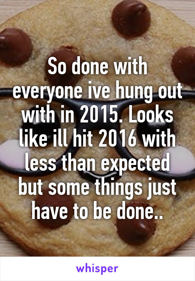 So done with everyone ive hung out with in 2015. Looks like ill hit 2016 with less than expected but some things just have to be done..