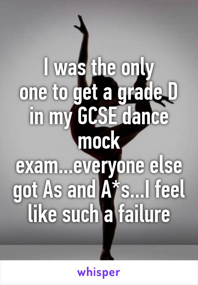 I was the only one to get a grade D in my GCSE dance mock exam...everyone else got As and A*s...I feel like such a failure