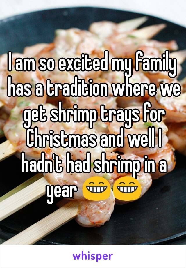 I am so excited my family has a tradition where we get shrimp trays for Christmas and well I hadn't had shrimp in a year 😁😁