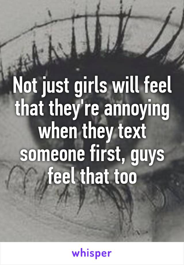 Not just girls will feel that they're annoying when they text someone first, guys feel that too