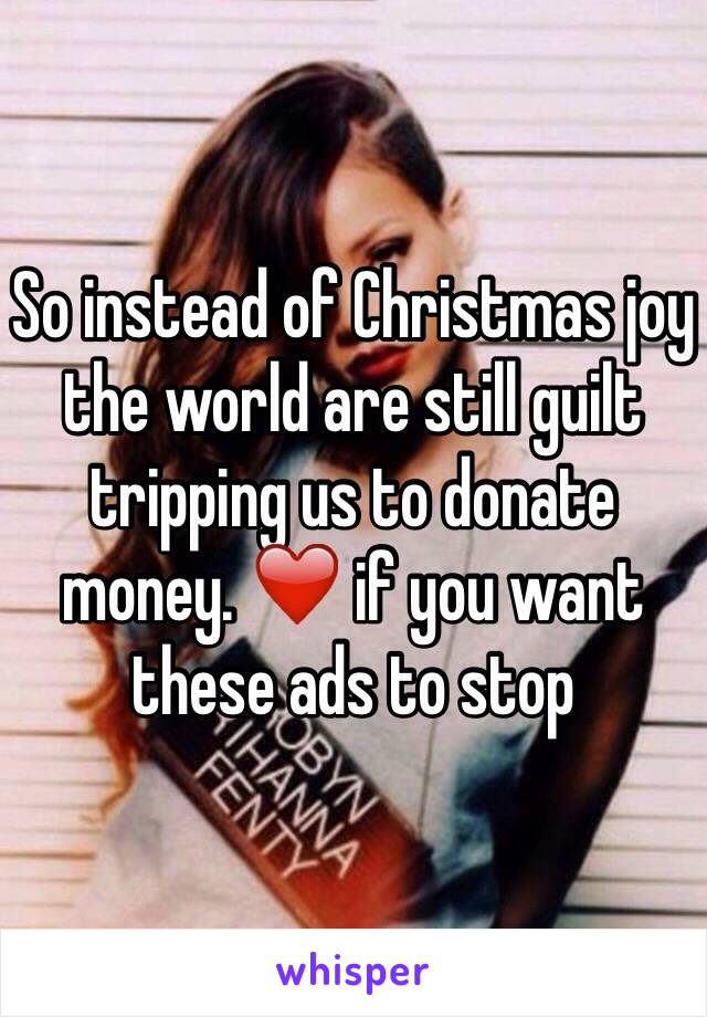 So instead of Christmas joy the world are still guilt tripping us to donate money. ❤️ if you want these ads to stop