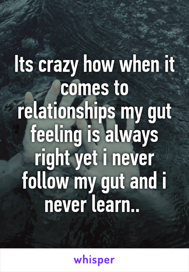 Its crazy how when it comes to relationships my gut feeling is always right yet i never follow my gut and i never learn..