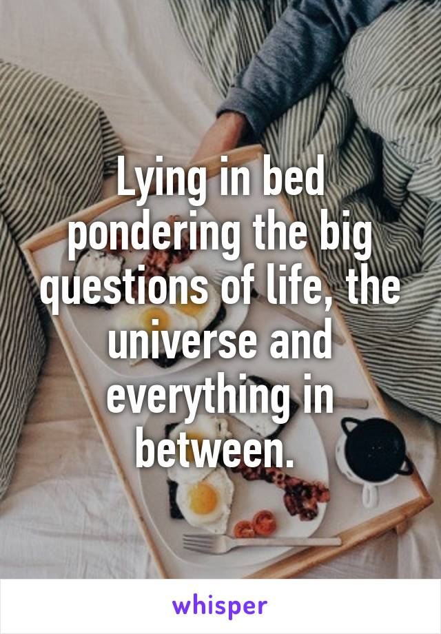 Lying in bed pondering the big questions of life, the universe and everything in between.