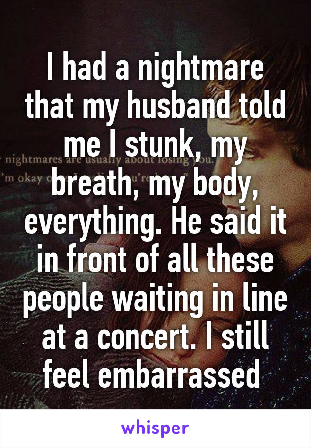 I had a nightmare that my husband told me I stunk, my breath, my body, everything. He said it in front of all these people waiting in line at a concert. I still feel embarrassed