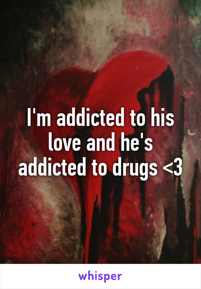 I'm addicted to his love and he's addicted to drugs <\3