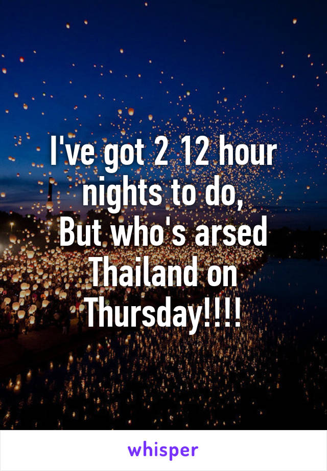 I've got 2 12 hour nights to do, But who's arsed Thailand on Thursday!!!!