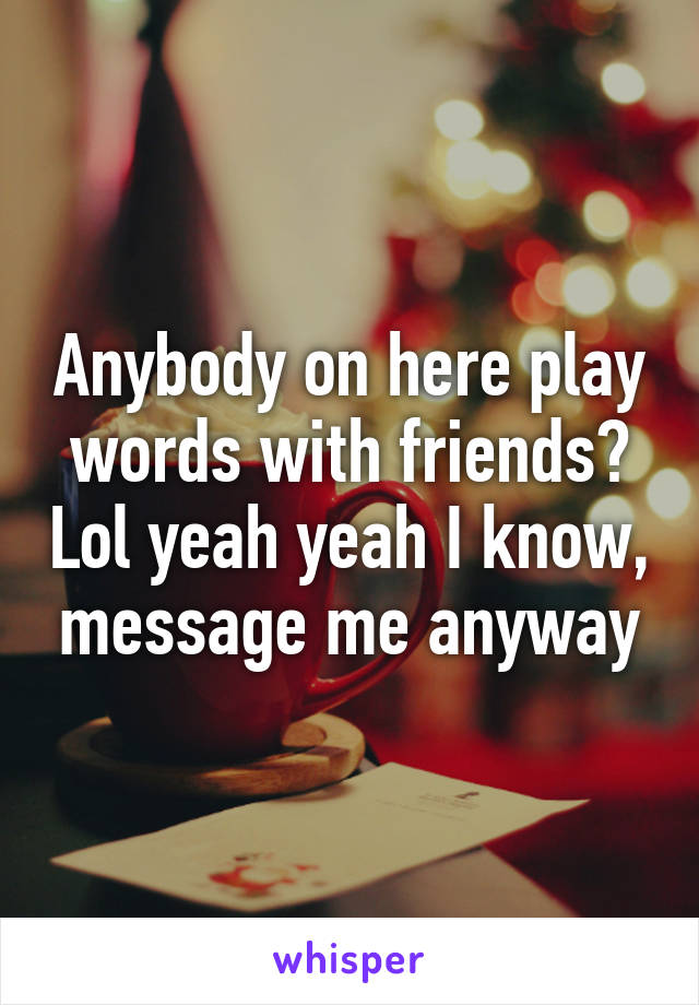 Anybody on here play words with friends? Lol yeah yeah I know, message me anyway