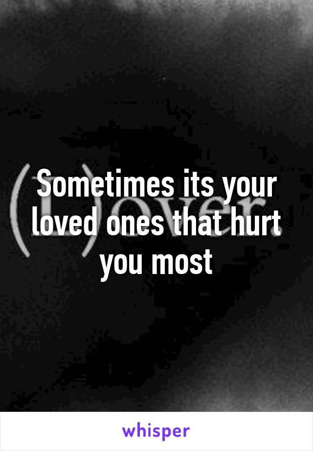 Sometimes its your loved ones that hurt you most