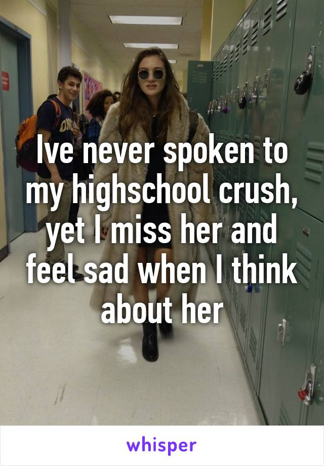 Ive never spoken to my highschool crush, yet I miss her and feel sad when I think about her